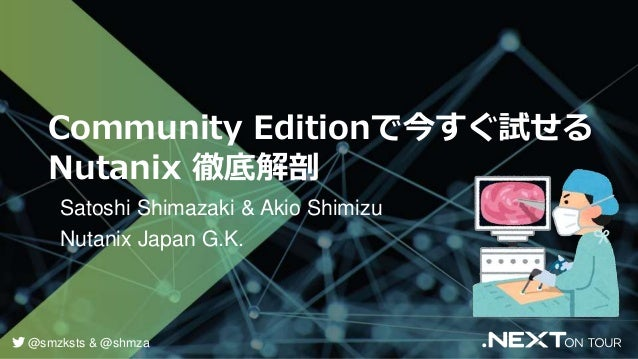 Community Editionで今すぐ試せる Nutanix 徹底解剖 Satoshi Shimazaki & Akio Shimizu Nutanix Japan G.K. @smzksts & @shmza