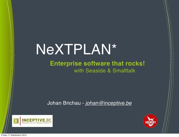 NeXTPLAN*                              Enterprise software that rocks!                                       with Seaside ...