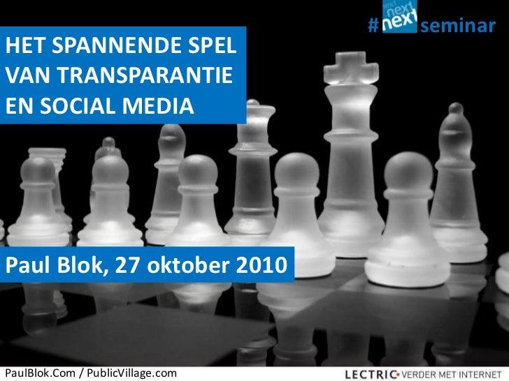 seminar<br />#<br />HET SPANNENDE SPEL VAN TRANSPARANTIE EN SOCIAL MEDIA<br />Paul Blok, 27 oktober 2010<br />PaulBlok.Com...