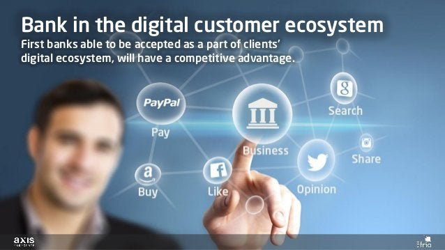 Bank in the digital customer ecosystem First banks able to be accepted as a part of clients' digital ecosystem, will have ...