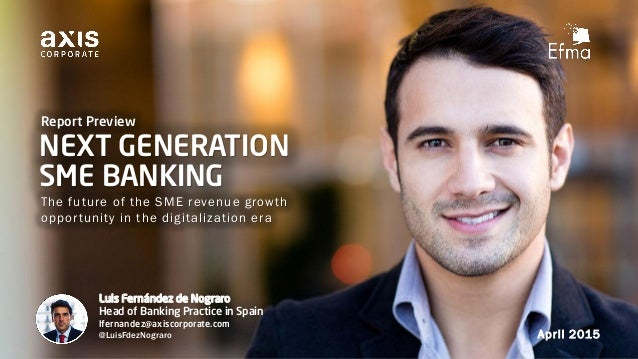 NEXT GENERATION SME BANKING The future of the SME revenue growth opportunity in the digitalization era April 2015 Report P...