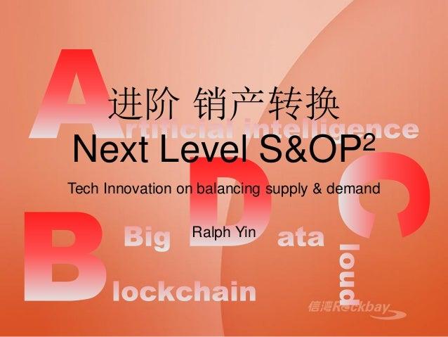 进阶 销产转换 Next Level S&OP2 Tech Innovation on balancing supply & demand Ralph Yin