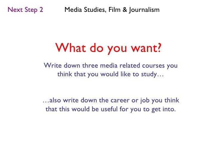 Next Step 2         Media Studies, Film & Journalism                 What do you want?              Write down three media...