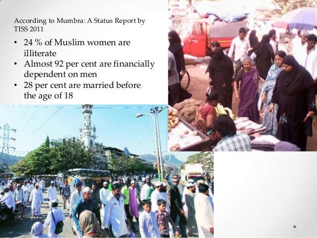 According to Mumbra: A Status Report by TISS 2011  • 24 % of Muslim women are illiterate • Almost 92 per cent are financia...