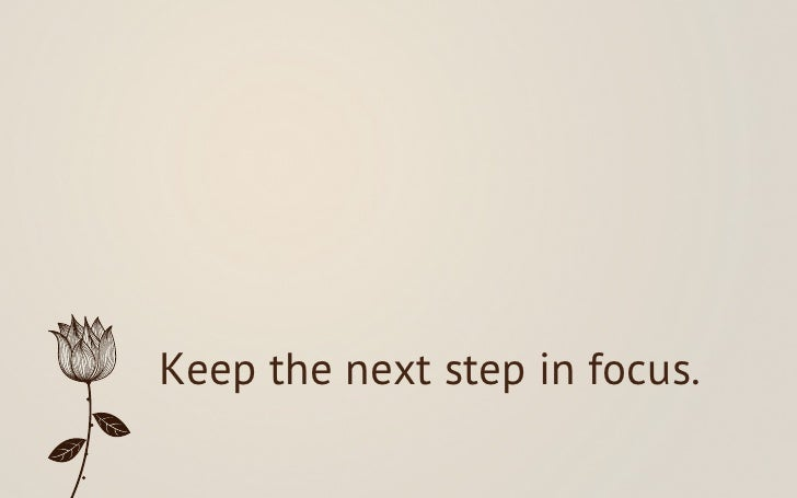 Keep the next step in focus.