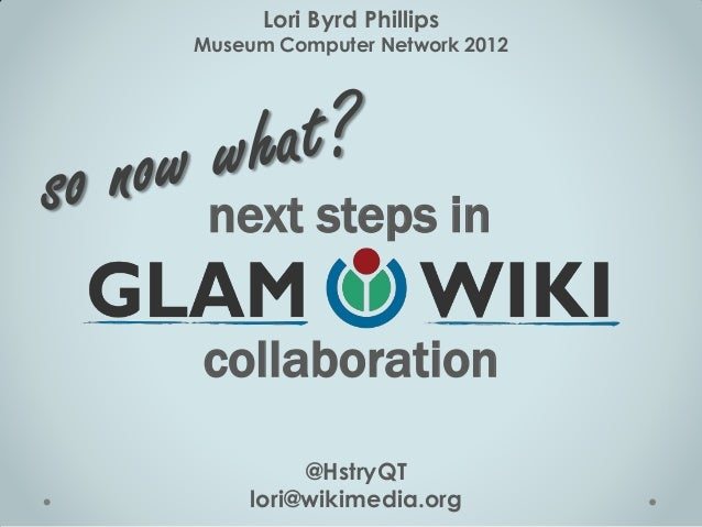 Lori Byrd PhillipsMuseum Computer Network 2012 next steps incollaboration         @HstryQT    lori@wikimedia.org