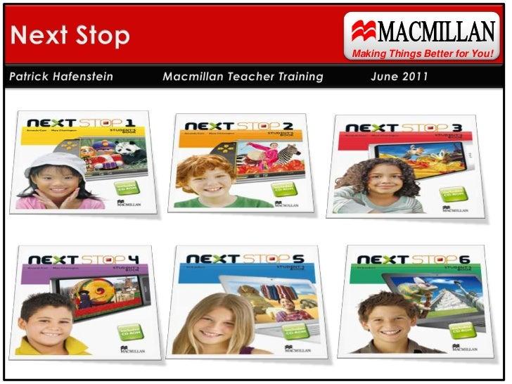 MACMILLAN<br />Next Stop<br />Making Things Better for You!<br />Patrick Hafenstein Macmillan Teacher Training June 2011<...