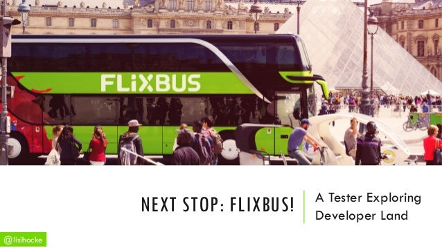 A Tester Exploring Developer Land NEXT STOP: FLIXBUS! @lisihocke