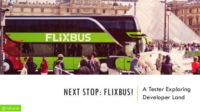 A Tester Exploring Developer Land NEXT STOP: FLIXBUS! @lisihocke