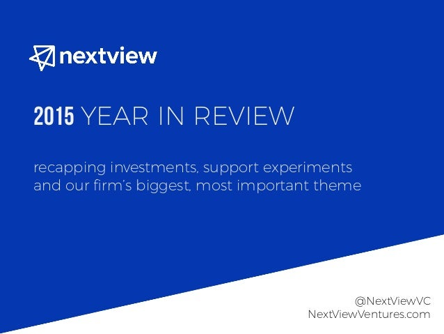 recapping investments, support experiments and our firm's biggest, most important theme 2015 YEAR IN REVIEW @NextViewVC Nex...