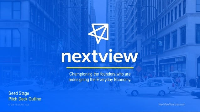 Seed Stage Pitch Deck Outline Championing the founders who are redesigning the Everyday Economy. NextViewVentures.comC O N...