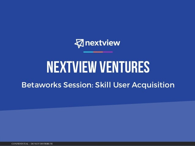 CONFIDENTIAL – DO NOT DISTRIBUTE NextView Ventures Betaworks Session: Skill User Acquisition