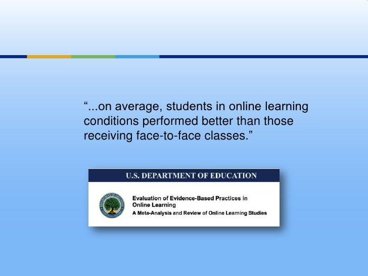 """""""...on average, students in online learning conditions performed better than those receiving face-to-face classes."""" <br />"""