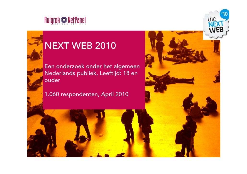 NEXT WEB 2010  Een onderzoek onder het algemeen Nederlands publiek, Leeftijd: 18 en ouder  1.060 respondenten, April 2010
