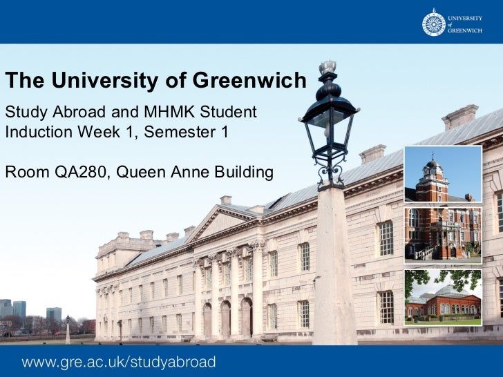 The University of GreenwichStudy Abroad and MHMK StudentInduction Week 1, Semester 1Room QA280, Queen Anne Building