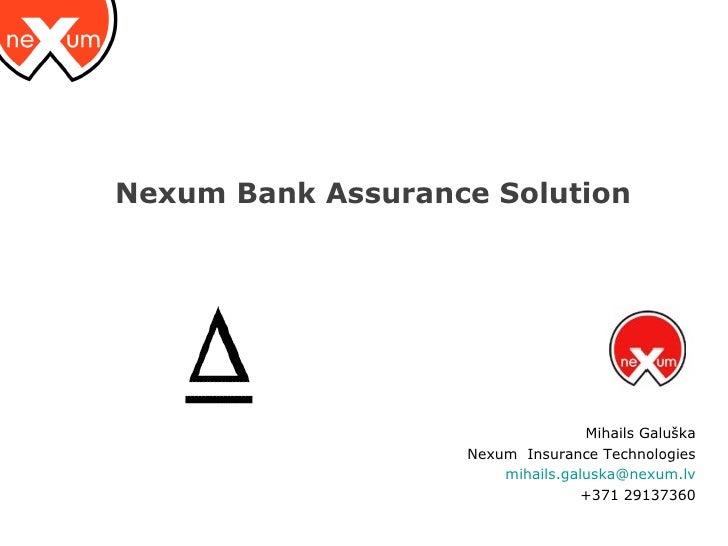 Nexum Bank Assurance Solution <ul><ul><li>Mihails Galuška </li></ul></ul><ul><ul><li>Nexum  Insurance Technologies </li></...