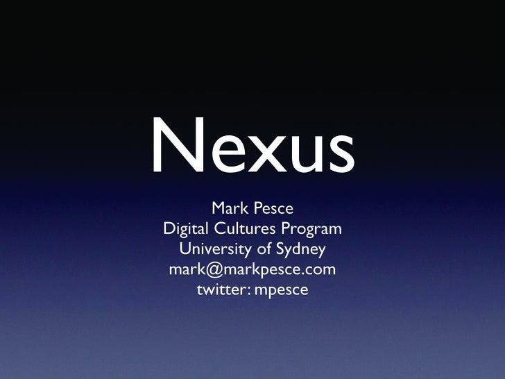 Nexus         Mark Pesce Digital Cultures Program   University of Sydney mark@markpesce.com      twitter: mpesce