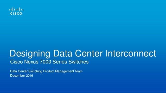 Data Center Switching Product Management Team December 2016 Cisco Nexus 7000 Series Switches Designing Data Center Interco...