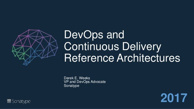 DevOps and Continuous Delivery Reference Architectures Derek E. Weeks VP and DevOps Advocate Sonatype 2017
