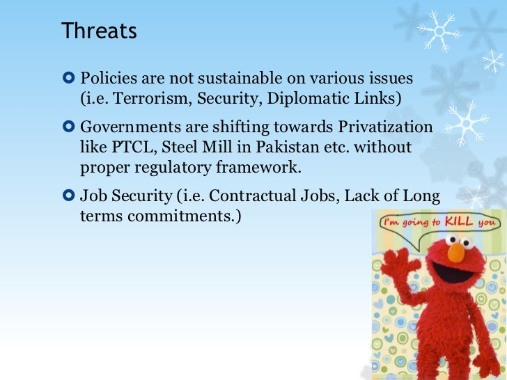 Threats<br />Policies are not sustainable on various issues (i.e. Terrorism, Security, Diplomatic Links)<br />Governments ...