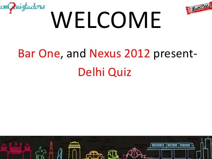 WELCOMEBar One, and Nexus 2012 present-           Delhi Quiz