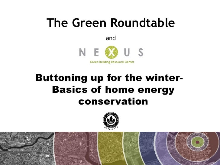 The Green Roundtable              and     Buttoning up for the winter-    Basics of home energy         conservation