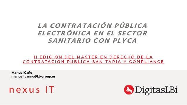 LA CONTRATACIÓN PÚBLICA ELECTRÓNICA EN EL SECTOR SANITARIO CON PLYCA Manuel Caño manuel.canno@Lbigroup.es