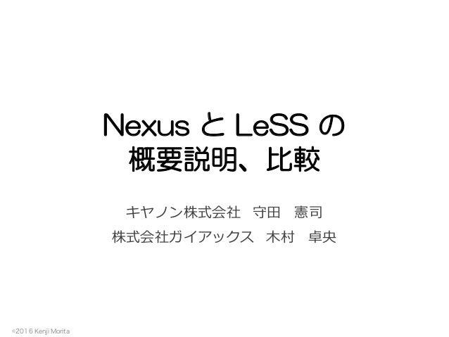 ©2016 Kenji Morita Nexus と LeSS の 概要説明、比較 キヤノン株式会社 守⽥ 憲司 株式会社ガイアックス ⽊村 卓央