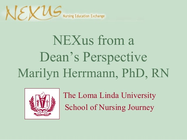 NEXus from a Dean's Perspective Marilyn Herrmann, PhD, RN The Loma Linda University School of Nursing Journey