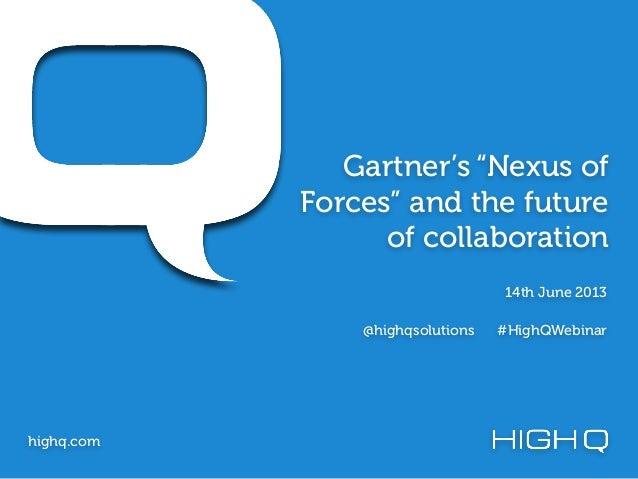"Gartner's ""Nexus ofForces"" and the futureof collaborationhighq.com14th June 2013@highqsolutions #HighQWebinar"