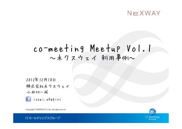 co-meeting Meetup Vol.1                           ~ネクスウェイ 利用事例~2012年12月18日株式会社ネクスウェイ小田切一成        issei.otagiriCopyright © ...
