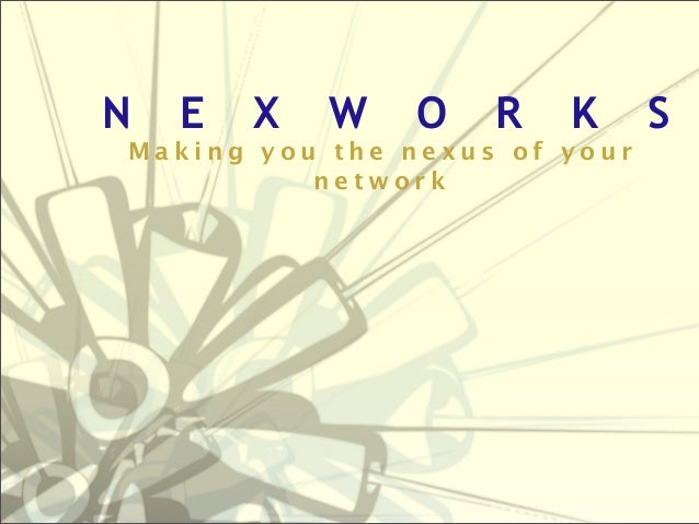 N  E  X  W  O  R  K  Making you the nexus of your network  S