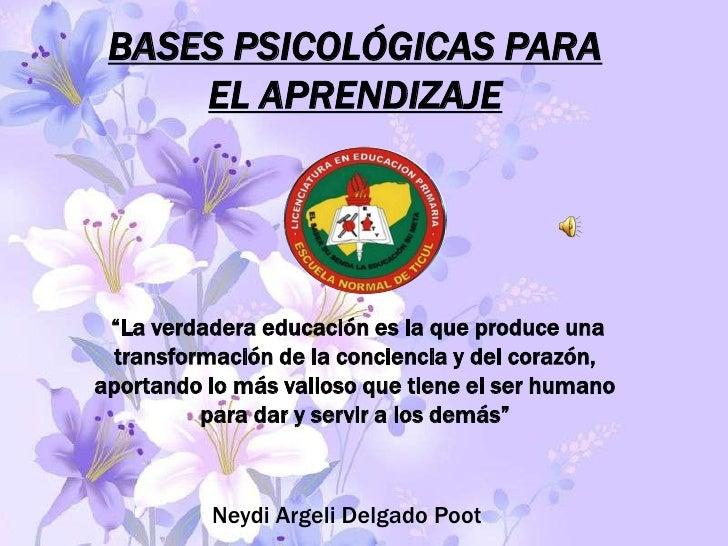 """BASES PSICOLÓGICAS PARA     EL APRENDIZAJE """"La verdadera educación es la que produce una transformación de la conciencia y..."""