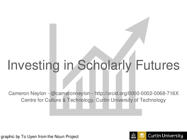 Investing in Scholarly Futures Cameron Neylon - @cameronneylon - http://orcid.org/0000-0002-0068-716X Centre for Culture &...