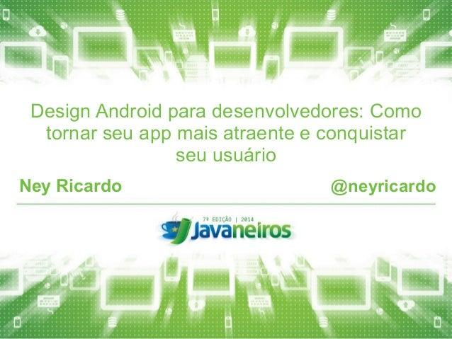 Design Android para desenvolvedores: Como  tornar seu app mais atraente e conquistar  seu usuário  Ney Ricardo @neyricardo