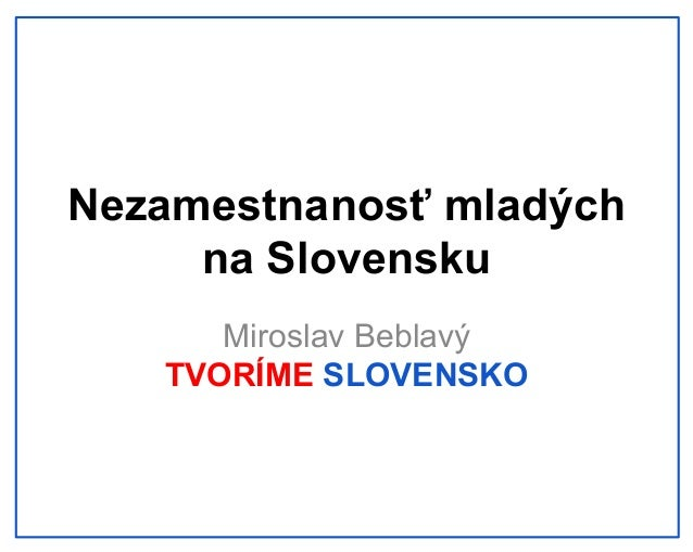 Nezamestnanosť mladých na Slovensku Miroslav Beblavý TVORÍME SLOVENSKO