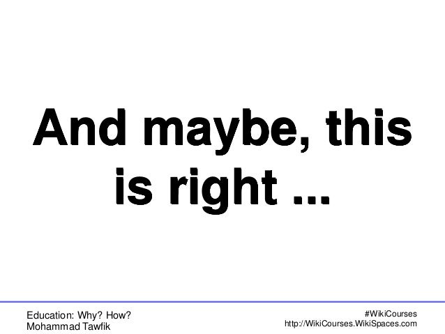 Education: Why? How? Mohammad Tawfik #WikiCourses http://WikiCourses.WikiSpaces.com And maybe, this is right ...