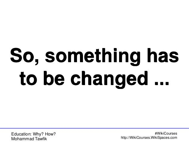 Education: Why? How? Mohammad Tawfik #WikiCourses http://WikiCourses.WikiSpaces.com So, something has to be changed ...
