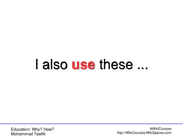 Education: Why? How? Mohammad Tawfik #WikiCourses http://WikiCourses.WikiSpaces.com I also use these ...