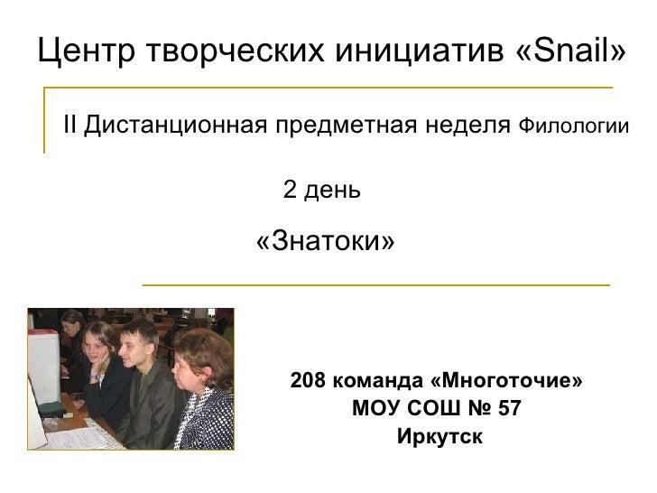 Центр творческих инициатив « Snail » 2 день  «Знатоки» II  Дистанционная предметная   неделя  Филологии 208 команда «Много...