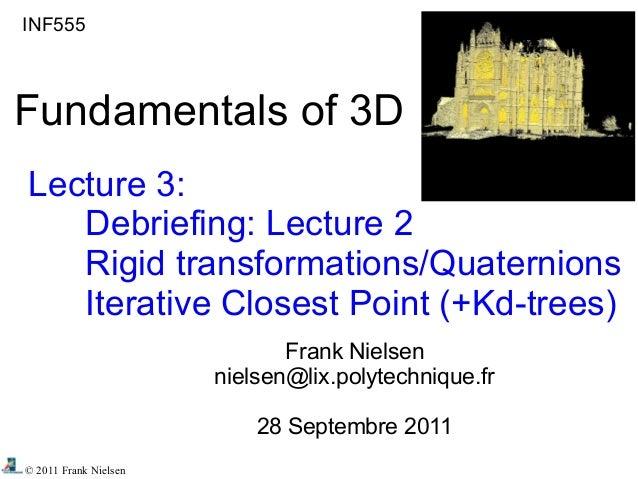 © 2011 Frank Nielsen INF555 Fundamentals of 3D Lecture 3: Debriefing: Lecture 2 Rigid transformations/Quaternions Iterativ...
