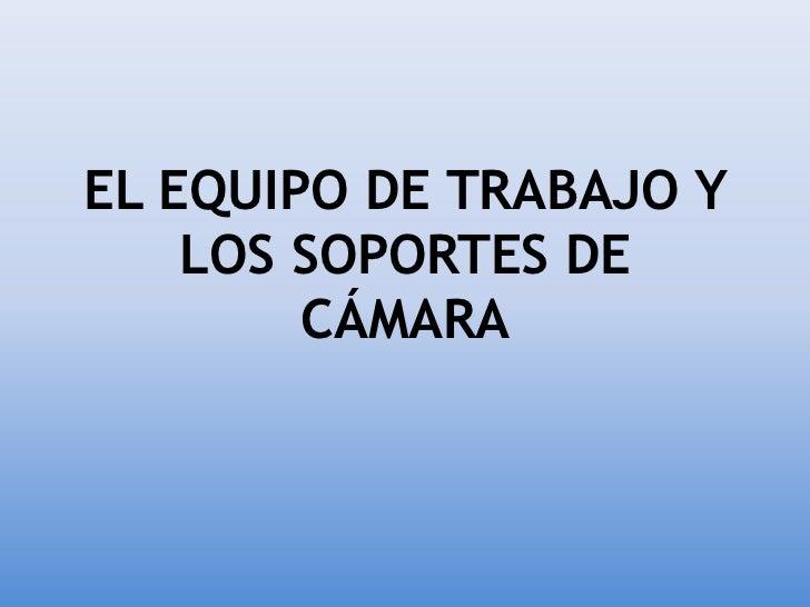 EL EQUIPO DE TRABAJO Y    LOS SOPORTES DE        CÁMARA