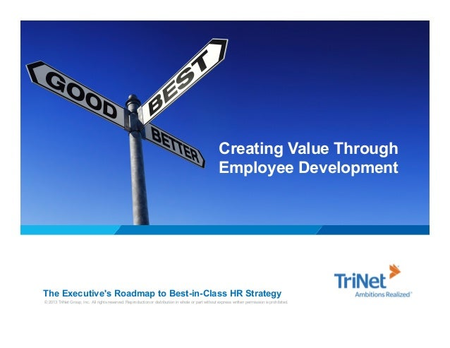 Creating Value Through Employee Development  The Executive's Roadmap to Best-in-Class HR Strategy © 2013 TriNet Group, Inc...