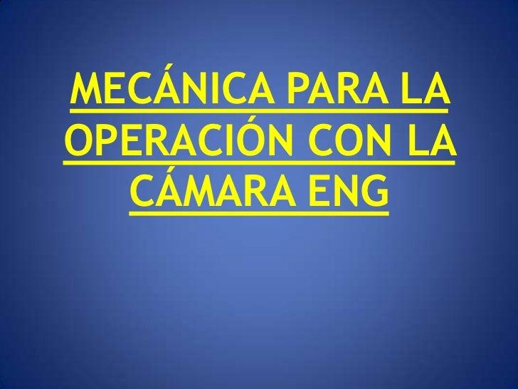 MECÁNICA PARA LAOPERACIÓN CON LA  CÁMARA ENG
