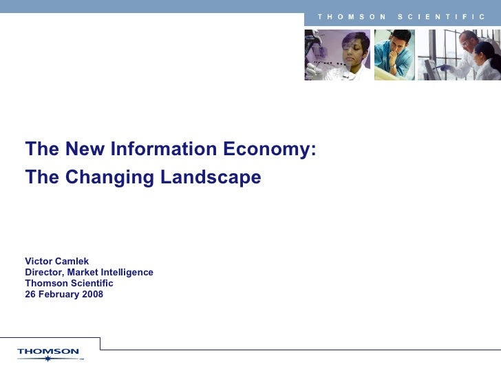 The New Information Economy:  The Changing Landscape Victor Camlek Director, Market Intelligence Thomson Scientific 26 Feb...