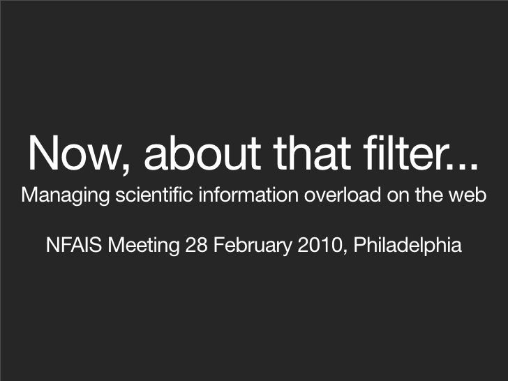Now, about that filter... Managing scientific information overload on the web    NFAIS Meeting 28 February 2010, Philadelp...