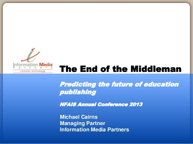 Michael Cairns Managing Partner Information Media Partners The End of the Middleman Predicting the future of education pub...