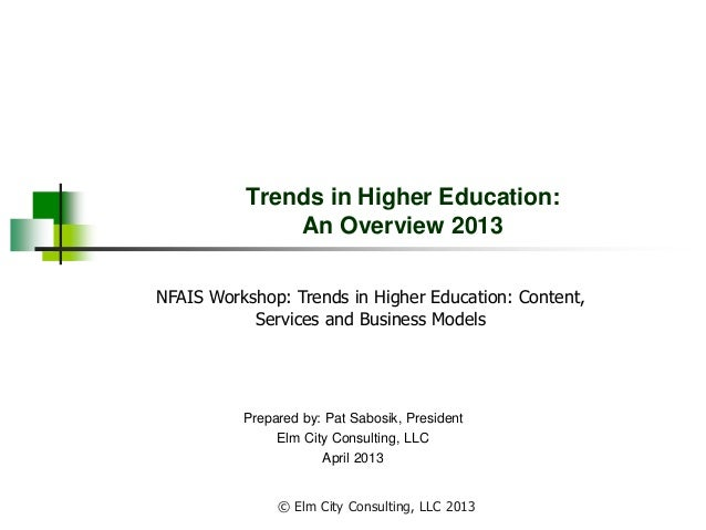 Trends in Higher Education: An Overview 2013 Prepared by: Pat Sabosik, President Elm City Consulting, LLC April 2013 NFAIS...