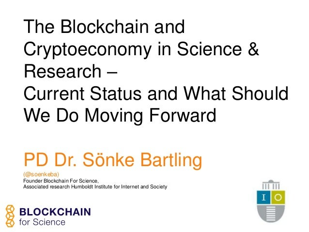 The Blockchain and Cryptoeconomy in Science & Research – Current Status and What Should We Do Moving Forward PD Dr. Sönke ...