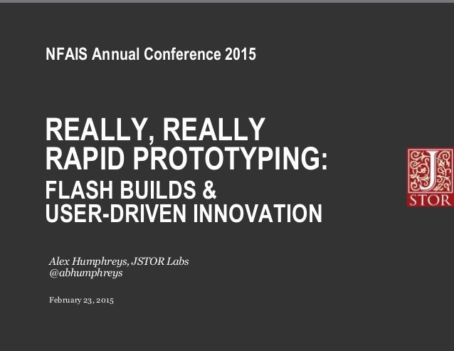 REALLY, REALLY RAPID PROTOTYPING: FLASH BUILDS & USER-DRIVEN INNOVATION February 23, 2015 Alex Humphreys, JSTOR Labs @abhu...